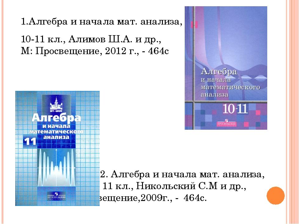 1.Алгебра и начала мат. анализа, 10-11 кл., Алимов Ш.А. и др., М: Просвещение...