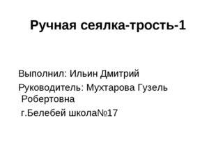 Ручная сеялка-трость-1 Выполнил: Ильин Дмитрий Руководитель: Мухтарова Гузель
