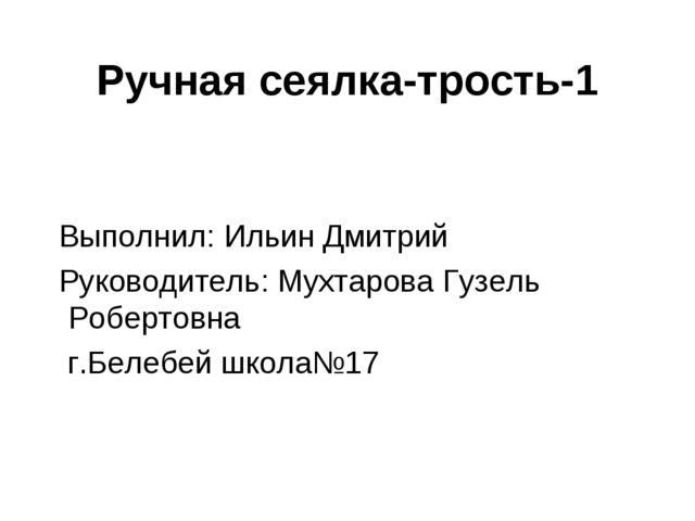 Ручная сеялка-трость-1 Выполнил: Ильин Дмитрий Руководитель: Мухтарова Гузель...