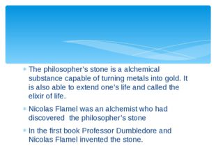 The philosopher's stone is a alchemical substance capable of turning metals i