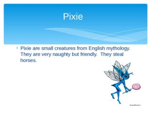 Pixie are small creatures from English mythology. They are very naughty but f