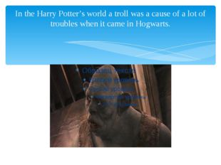 In the Harry Potter's world a troll was a cause of a lot of troubles when it