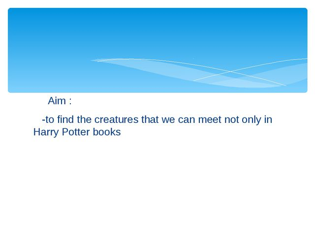 Aim : -to find the creatures that we can meet not only in Harry Potter books