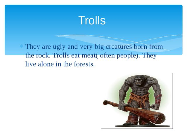 They are ugly and very big creatures born from the rock. Trolls eat meat( oft...