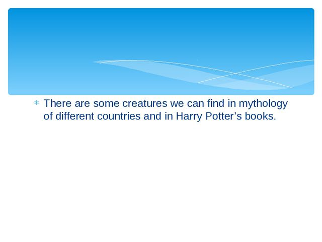 There are some creatures we can find in mythology of different countries and...