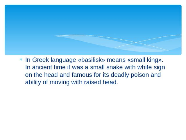 In Greek language «basilisk» means «small king». In ancient time it was a sma...
