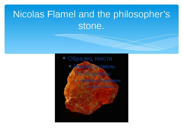 Nicolas Flamel and the philosopher's stone.