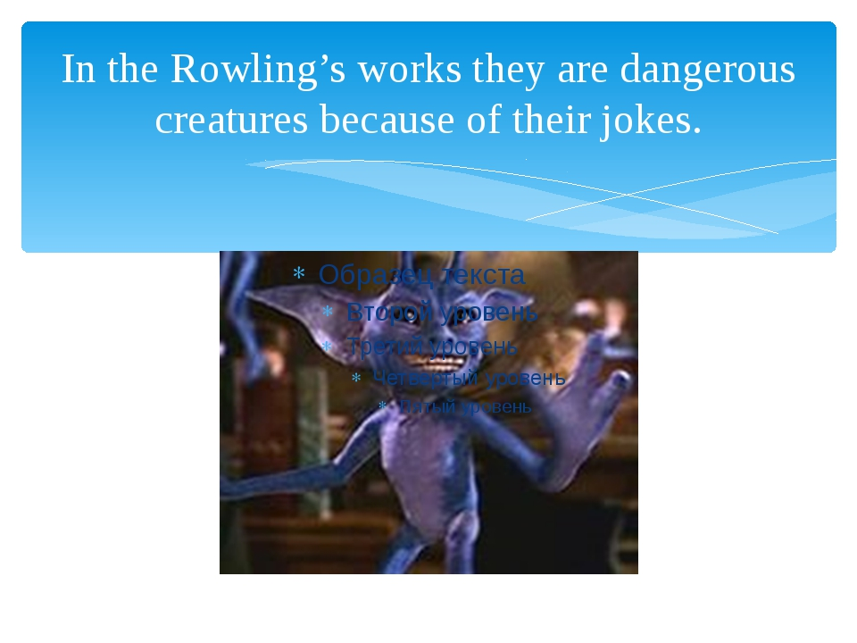 In the Rowling's works they are dangerous creatures because of their jokes.