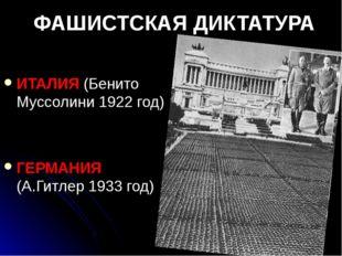 ФАШИСТСКАЯ ДИКТАТУРА ИТАЛИЯ (Бенито Муссолини 1922 год) ГЕРМАНИЯ (А.Гитлер 19