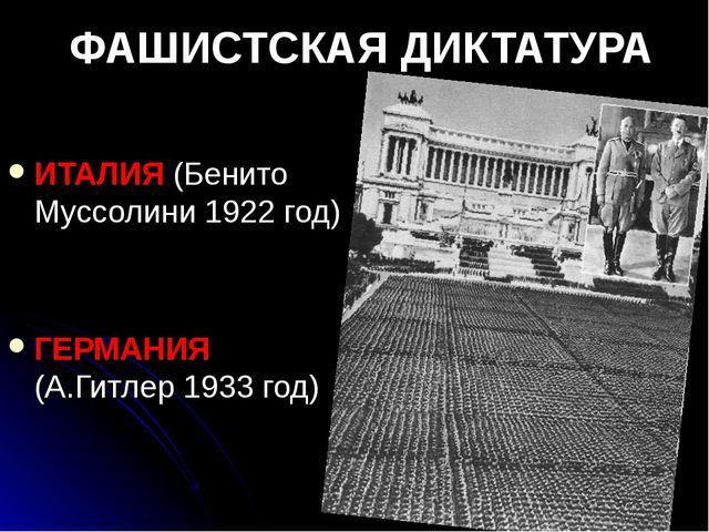 ФАШИСТСКАЯ ДИКТАТУРА ИТАЛИЯ (Бенито Муссолини 1922 год) ГЕРМАНИЯ (А.Гитлер 19...