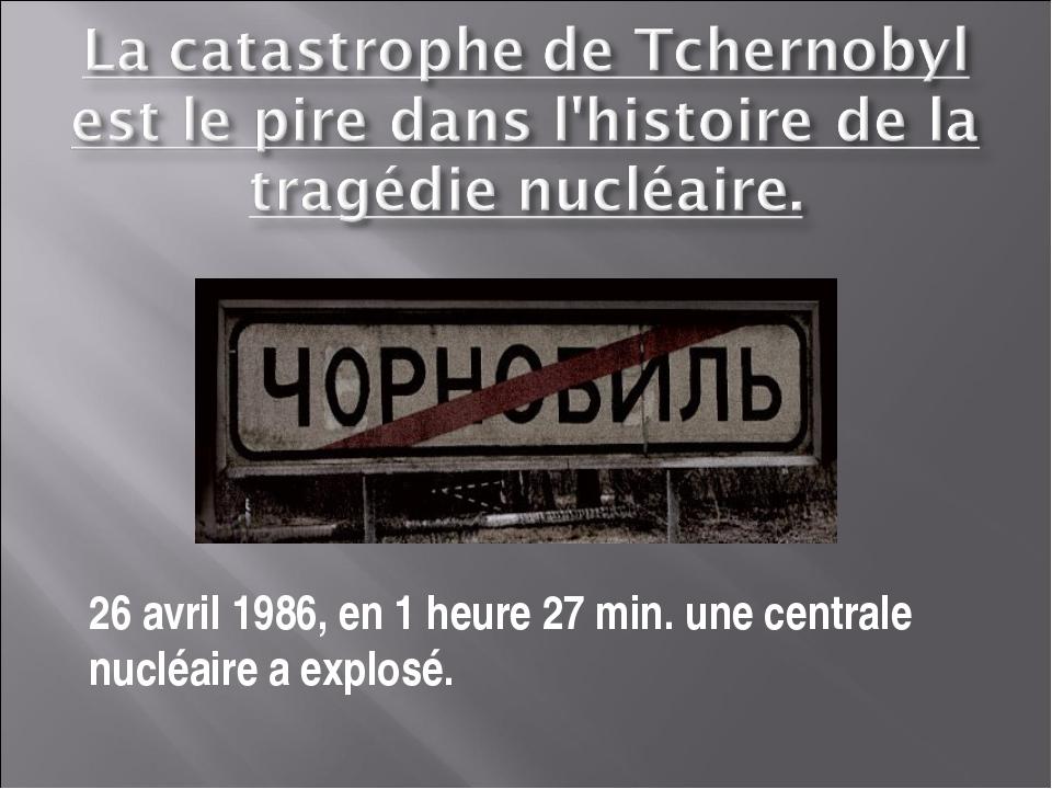 26 avril 1986, en 1 heure 27 min. une centrale nucléaire a explosé.