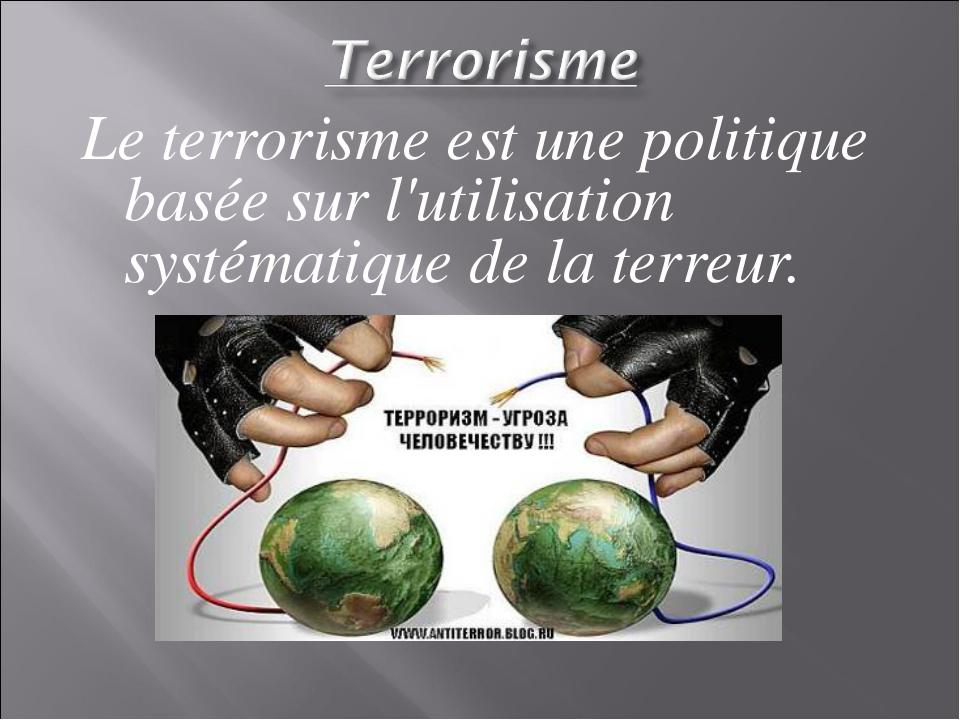 Le terrorisme est une politique basée sur l'utilisation systématique de la te...