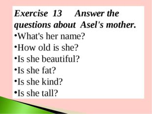 Exercise 13	Answer the questions about Asel's mother. What's her name? How ol