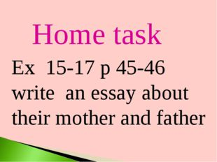 Home task Ex 15-17 p 45-46 write an essay about their mother and father