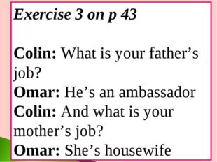 Exercise 3 on p 43 Colin: What is your father's job? Omar: He's an ambassador