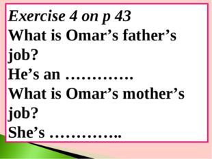 Exercise 4 on p 43 What is Omar's father's job? He's an …………. What is Omar's