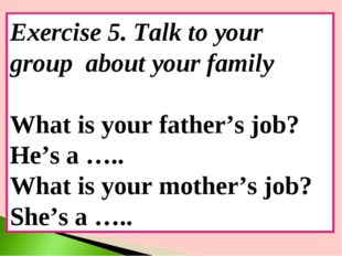 Exercise 5. Talk to your group about your family What is your father's job? H