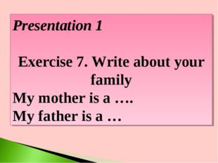 Presentation 1 Exercise 7. Write about your family My mother is a …. My fathe