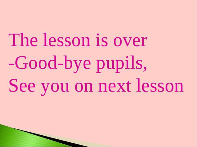 The lesson is over -Good-bye pupils, See you on next lesson