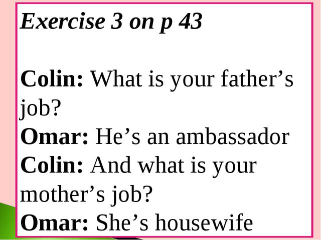 Exercise 3 on p 43 Colin: What is your father's job? Omar: He's an ambassador...