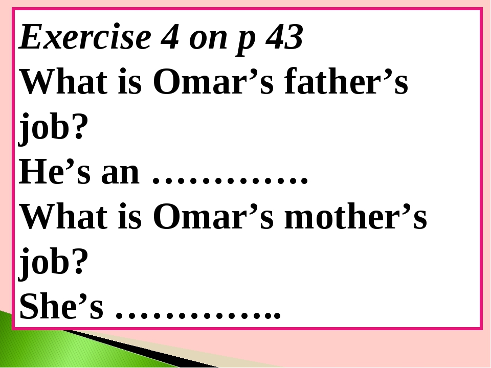 Exercise 4 on p 43 What is Omar's father's job? He's an …………. What is Omar's...
