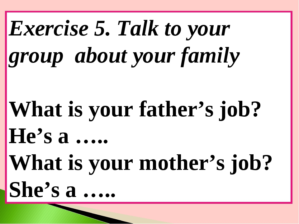 Exercise 5. Talk to your group about your family What is your father's job? H...