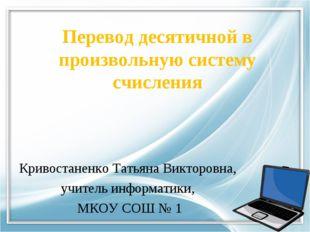 Перевод десятичной в произвольную систему счисления Кривостаненко Татьяна Вик
