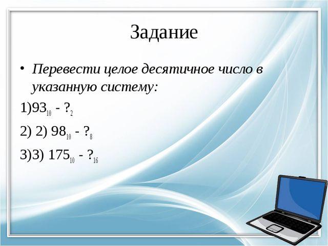 Задание Перевести целое десятичное число в указанную систему: 9310- ?2...