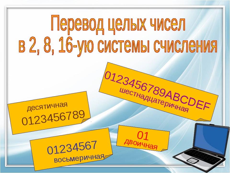 0123456789ABCDEF 0123456789 01234567 01 шестнадцатеричная десятичная двоичная...