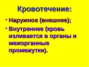 Кровотечение: Наружное (внешнее); Внутреннее (кровь изливается в органы и меж
