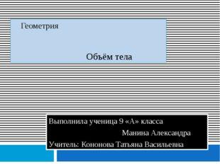 Геометрия Объём тела Выполнила ученица 9 «А» класса Манина Александра Учител