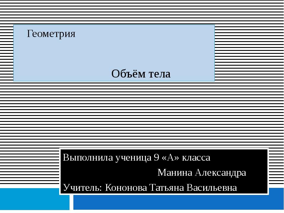 Геометрия Объём тела Выполнила ученица 9 «А» класса Манина Александра Учител...
