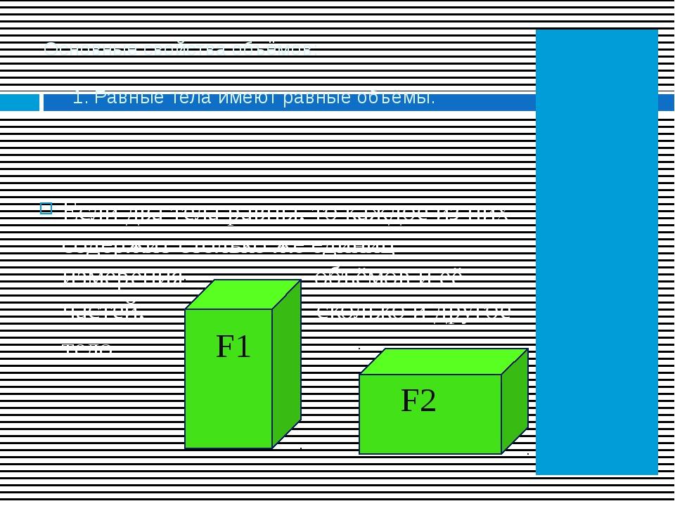 Основные свойства объёмов: 1. Равные тела имеют равные объёмы. Если два тела...