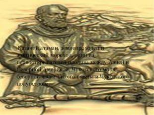 Казачий атаман, землепроходец и арктический мореход, один из первооткрывател