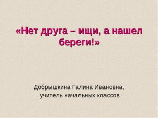 «Нет друга – ищи, а нашел береги!» Добрышкина Галина Ивановна, учитель начал