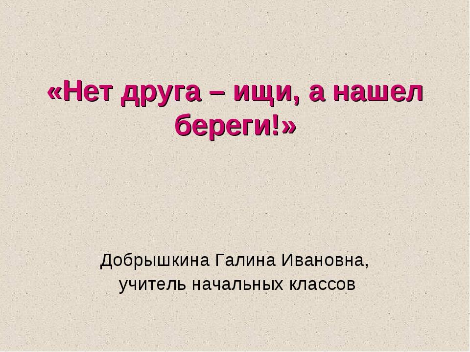 «Нет друга – ищи, а нашел береги!» Добрышкина Галина Ивановна, учитель начал...