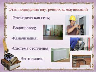 Этап подведения внутренних коммуникаций -Электрическая сеть; -Водопровод; -Ка