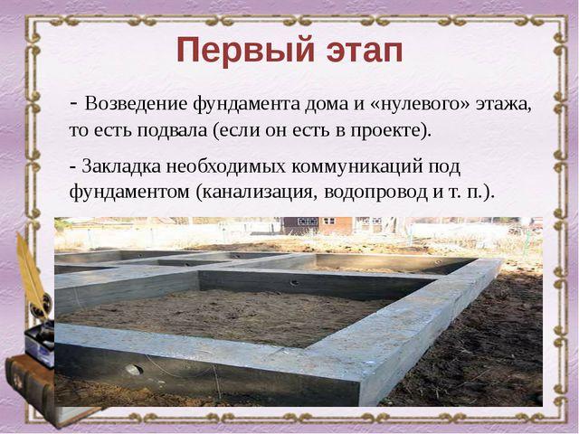 Первый этап - Возведение фундамента дома и «нулевого» этажа, то есть подвала...