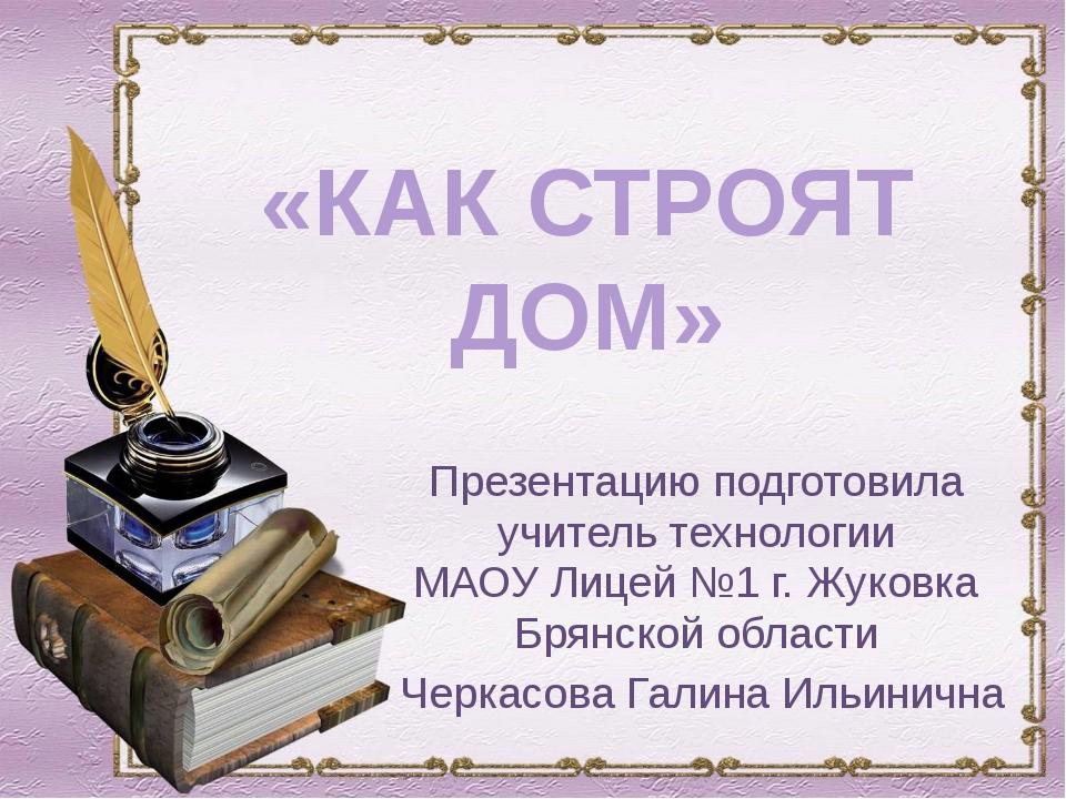 «КАК СТРОЯТ ДОМ» Презентацию подготовила учитель технологии МАОУ Лицей №1 г....