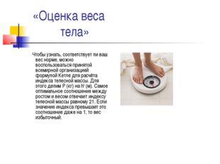 «Оценка веса тела» Чтобы узнать, соответствует ли ваш вес норме, можно воспол