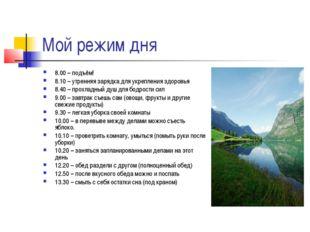 Мой режим дня 8.00 – подъём! 8.10 – утренняя зарядка для укрепления здоровья