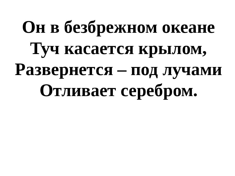 Он в безбрежном океане Туч касается крылом, Развернется – под лучами Отливает...