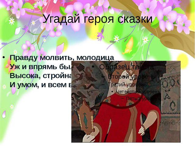 Угадай героя сказки Правду молвить, молодица Уж и впрямь была царица. Высока,...