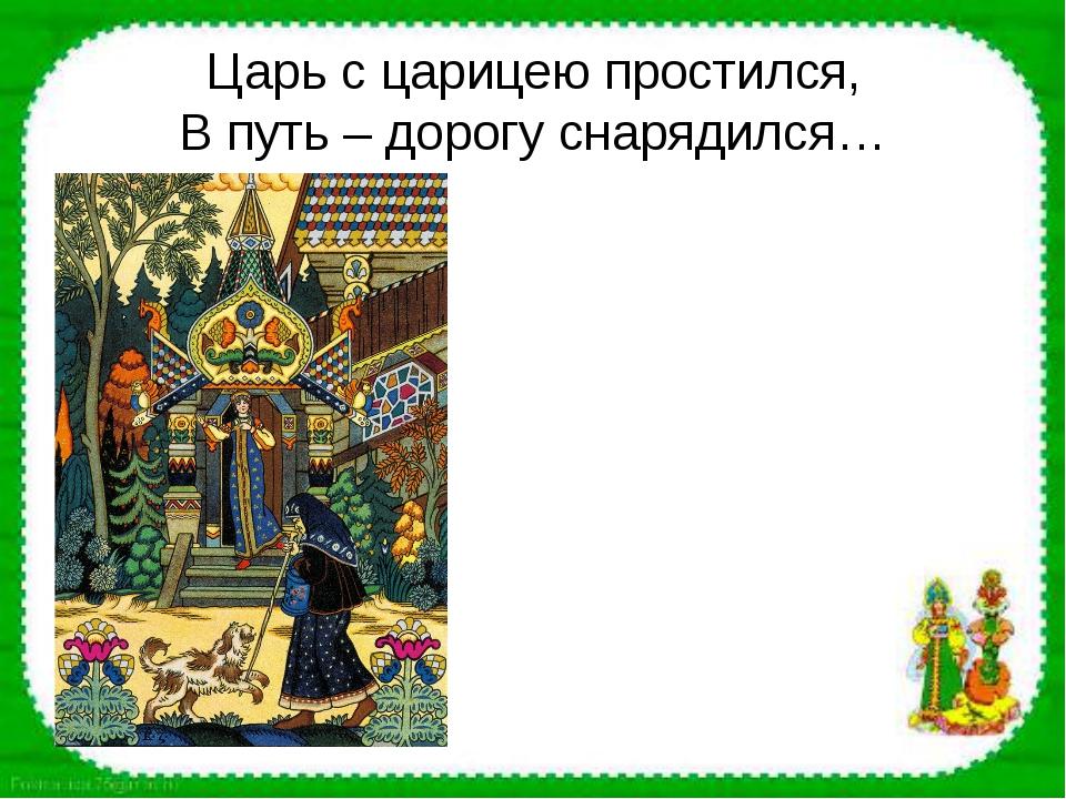 Царь с царицею простился, В путь – дорогу снарядился…
