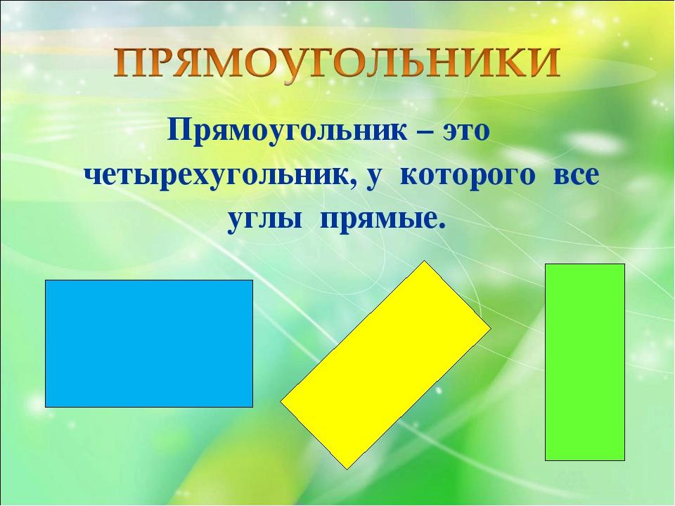 Прямоугольник – это четырехугольник, у которого все углы прямые.