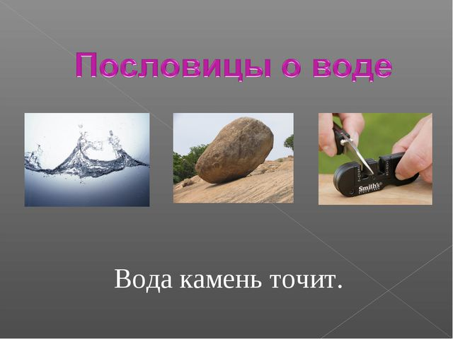 Вода камень точит.