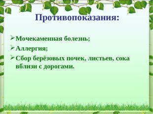 Противопоказания: Мочекаменная болезнь; Аллергия; Сбор берёзовых почек, листь