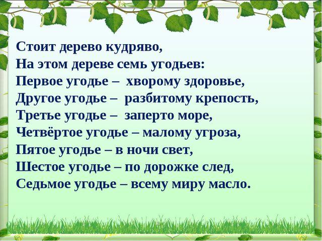 Стоит дерево кудряво, На этом дереве семь угодьев: Первое угодье – хворому зд...