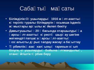 Сабақтың мақсаты Білімділік:Оқушылардың 1916 ж ұлт-азаттық көтеріліс туралы б