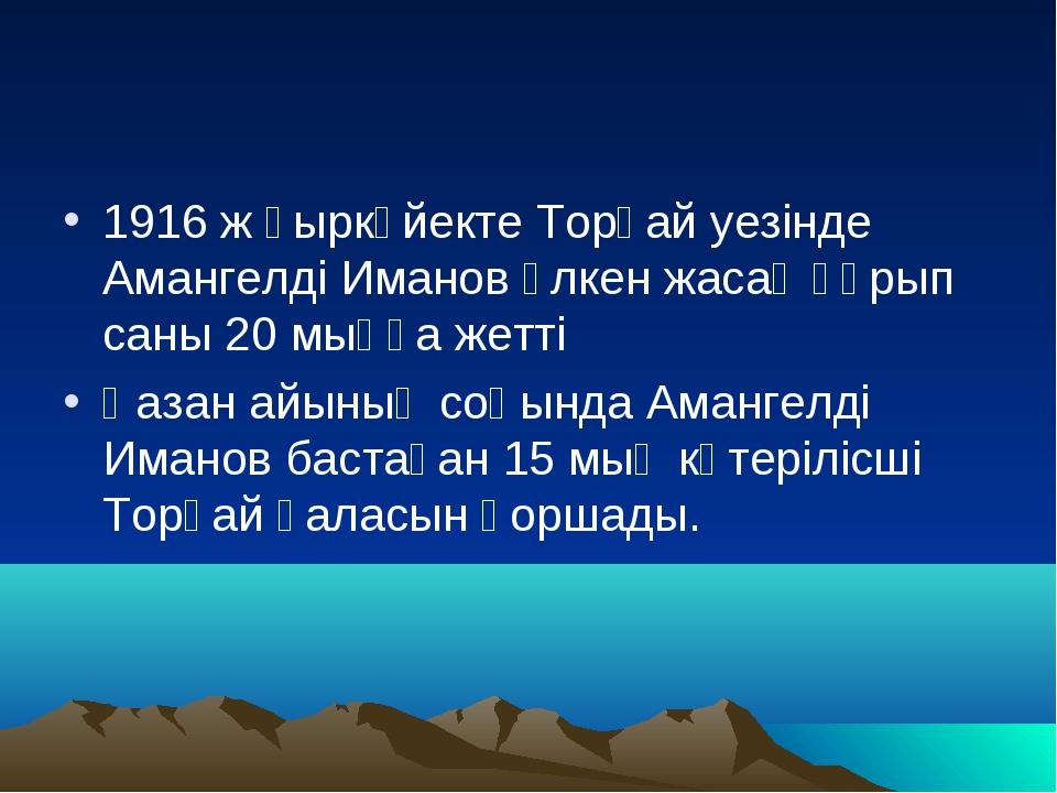 1916 ж қыркүйекте Торғай уезінде Амангелді Иманов үлкен жасақ құрып саны 20 м...